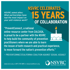 PreventConnect, a national online resource center from CALCASA, is proud to be a partner with the NSVRC, to help build hte community of prevention practitioners where we are able to learn the lesson from both research and practical experience, to move forward the nation's prevention efforts.