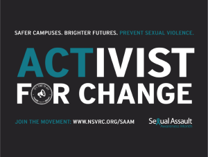 Safer Campuses. Brighter Futures. Prevent Sexual VIolence. Activist for Change. Join the movement www.nsvrc.org Seuxal Assault Awareness Month