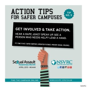 Actrion Tip for Safer Campuses #5: Get involved and take action. Hear a rape joke? SPeak up. See a person who needs help. Lend a hand.