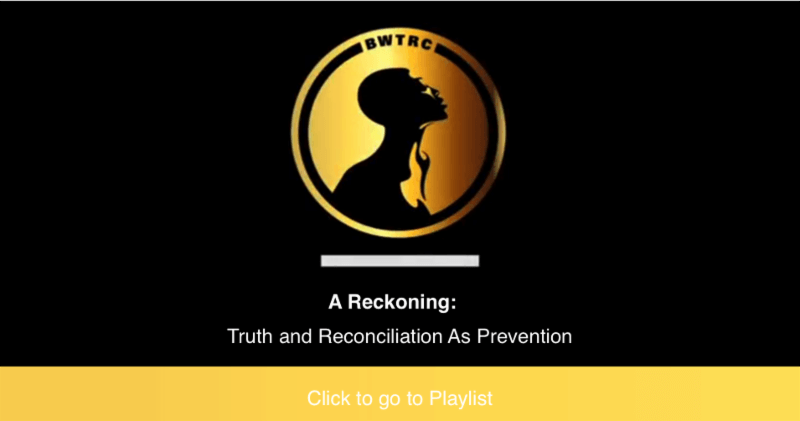 A Reckoning: Truth and Reconciliation as Prevention Cklcik here to see playlist (Black Women Truth and Reconciliation COmmission oval logo with Black Women with yellow background