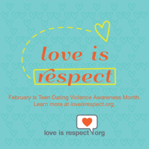"Turquoise box with orange words that read ""Love is respect. February is Teen Dating Violence Awareness Month. Learn more at loveisrespect.org."" There is a yellow rectangular outline around the word ""respect"" and a dotted yellow line connecting the word ""respect"" to a yellow heart above the word ""is"""