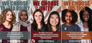 3 posters from the We Choose All of Us series. The first poster features two young female presenting individuals. One is wearing a headscarf. The text reads: We Choose to Lead Boldly. Our choices have power. Unite across differences to overcome hate and violence. The hashtag WeChooseAllofUs is included at the bottom along with the website address www.ourgenderrevolution.org. The second poster features two female presenting individuals. One is caucasian and one is asian. The text reads We Choose Unity. Our choices have power. Bring our communities together for gender, racial, economic, and environmental justice. It includes the hashtag WeChooseAllofUs and the website address www.ourgenderrevolution.org. The third and final poster features two female presenting individuals who are black. The text reads We Choose Justice. Our choices have power. Commit yourselves to the struggle for our collective freedom. It includes the hashtag WeChooseAllofUs and the website address www.ourgenderrevolution.com