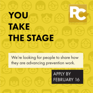 "Reads: You Take the Stage. We're looking for people to share how they are advancing prevention work. Apply by February 16."" Background is yellow with cartoonish people's faces printed on the background. PreventConnect logo is in top right corner."