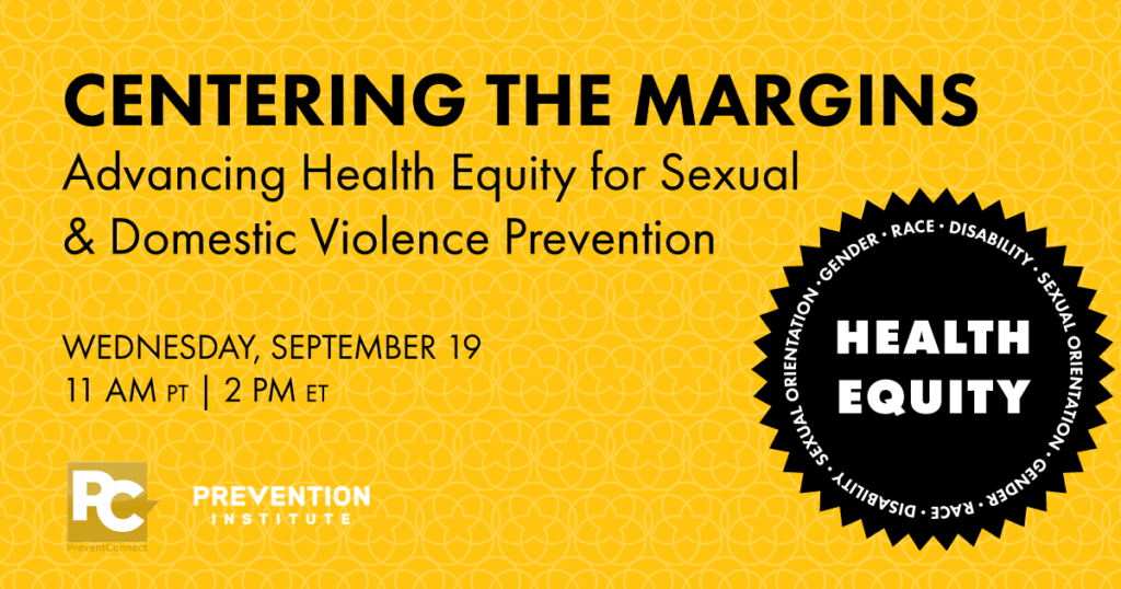 Graphic with title of web conference: Centering the Margins, Advancing Health Equity for Sexual & Domestic Violence Prevention on Wednesday, September 19th 11 AM PT, 2 PM ET