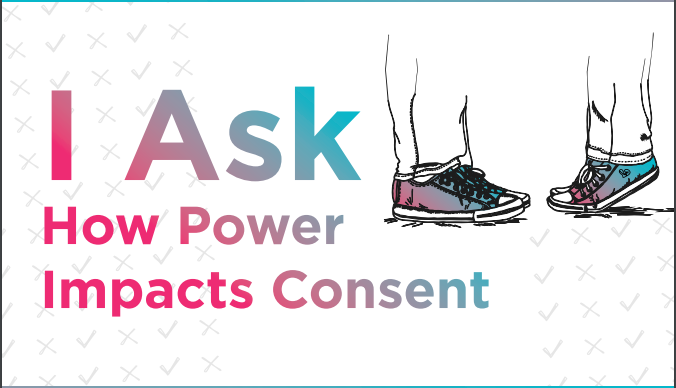 """Image of two pairs of feet facing each other with the text """"I Ask how power impacts consent."""" More information available here https://www.nsvrc.org/i-ask-how-power-impacts-consent"""