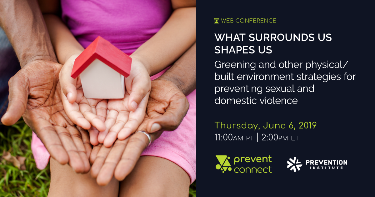 """Hands of family together holding house in green park - family home and real estate concept. Text: """"Web Conference. What Surrounds Us Shapes Us: Greening and other physical/built environment strategies for preventing sexual and domestic violence. Thursday June 6, 2019. 11 AM PT, 2 PM ET. Hosted by PreventConnect and facilitated by Prevention Institute. To register, go to this web address: https://calcasa.adobeconnect.com/whatsurroundsusshapesus/event/registration.html"""
