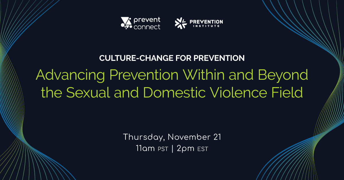 "PreventConnect and Prevention Institute host the web conference ""Culture-change for Prevention: Advancing Prevention Within and Beyond the Sexual and Domestic Violence Field"" on Thursday November 21, 11 AM PT, 2 PM ET. Register here: https://calcasa.adobeconnect.com/culturechangeforprevention/event/registration.html"
