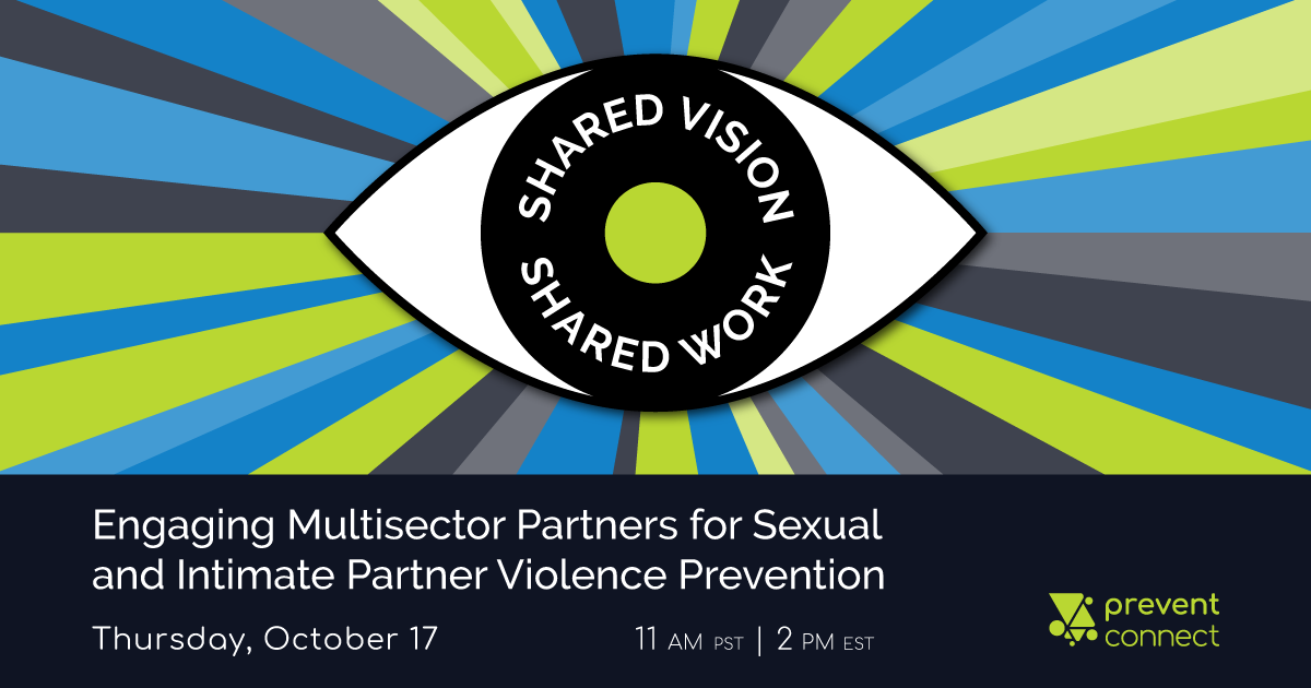 Shared Vision Shared Work: Engaging Multisector Partners for Sexual and Intimate Partner Violence Prevention. Thursday October 17, 2019, 11 AM PST, 2 PM EST. Registered here: https://calcasa.adobeconnect.com/sharedvisionsharedwork/event/registration.html