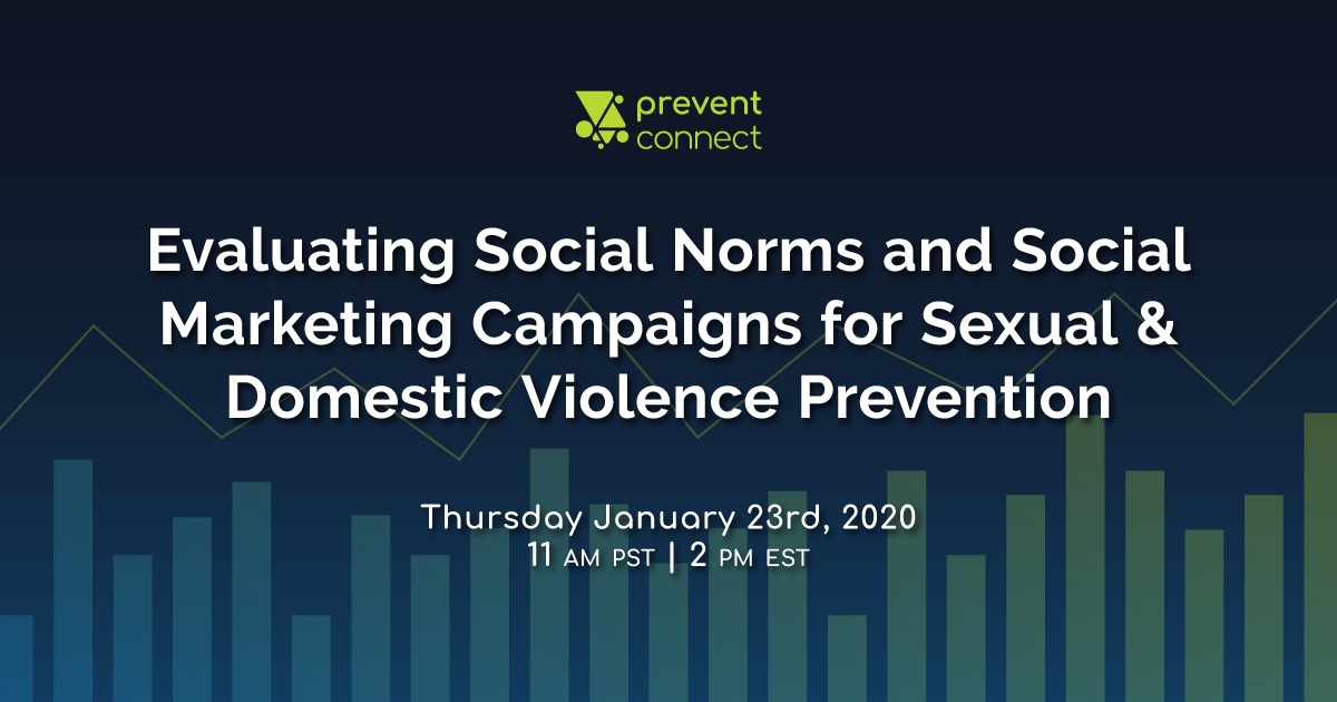 Evaluating Social Norms and Social Marketing Campaigns for Sexual and Domestic Violence Prevention on January 23, 2020, 11 AM-12:30 PM PT/2 PM-3:30 PM ET. Register at https://calcasa.adobeconnect.com/evaluatingsocialnormsmarketing/event/registration.html