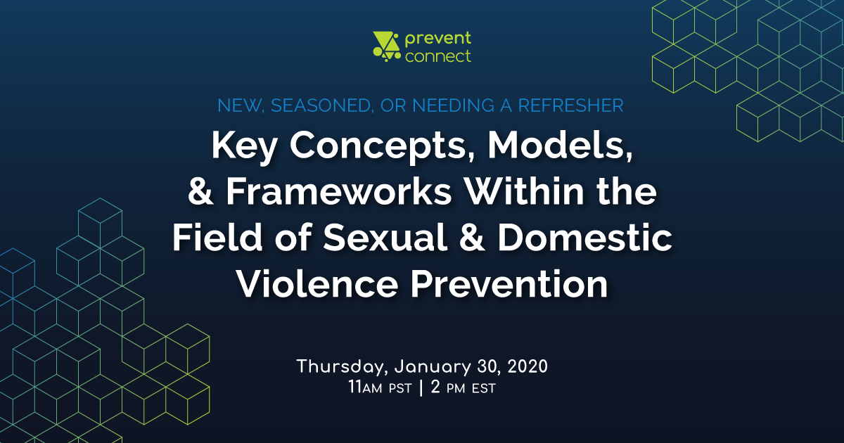 New, Seasoned, or Needing a Refresher: Key Concepts, Models, and Frameworks Within the Field of Sexual and Domestic Violence Prevention. Thursday January 30, 2020. 11 AM-12:30 PM PT/2 PM-3:30 PM ET. Register at https://calcasa.adobeconnect.com/newseasonedneedingarefresher/event/registration.html