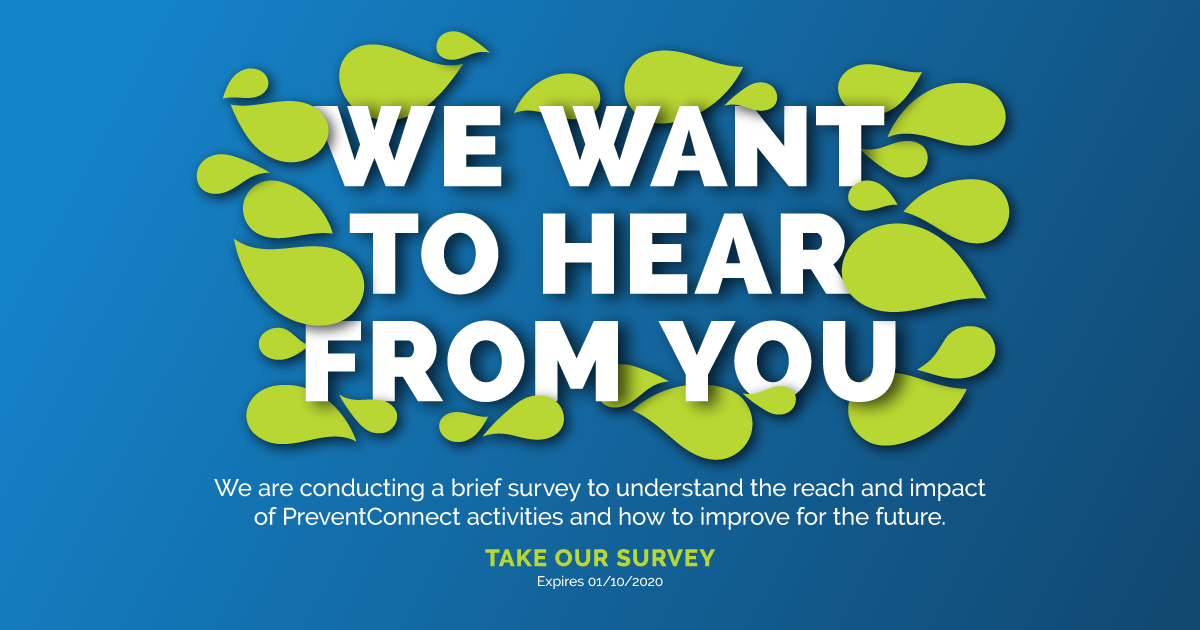We want to hear from you. We are conducting a brief survey to understand the reach and impact of PreventConnect activities and how to improve for the future. Take our survey. Expires 1/10/2020. http://sgiz.mobi/s3/PreventConnect-Survey-2019