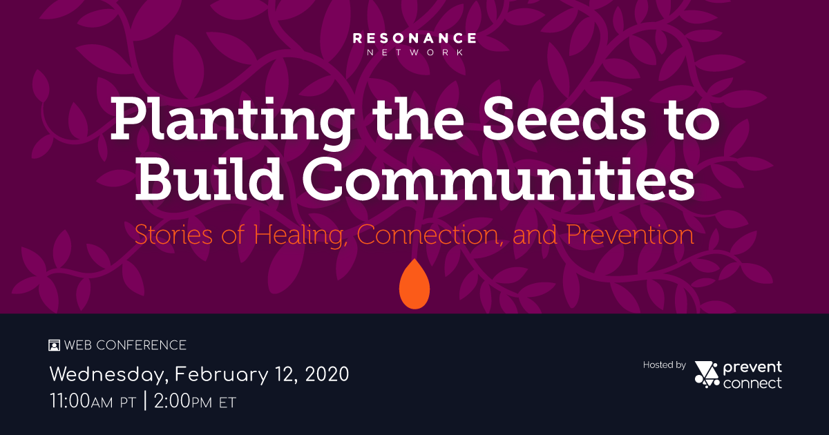 Planting the Seeds to Build Communities: Stories of healing, connection, and prevention. Resonance Network + PreventConnect. Wednesday February 12, 2020 11 AM PT/2 PM ET. Register at https://calcasa.adobeconnect.com/plantingtheseeds/event/registration.html