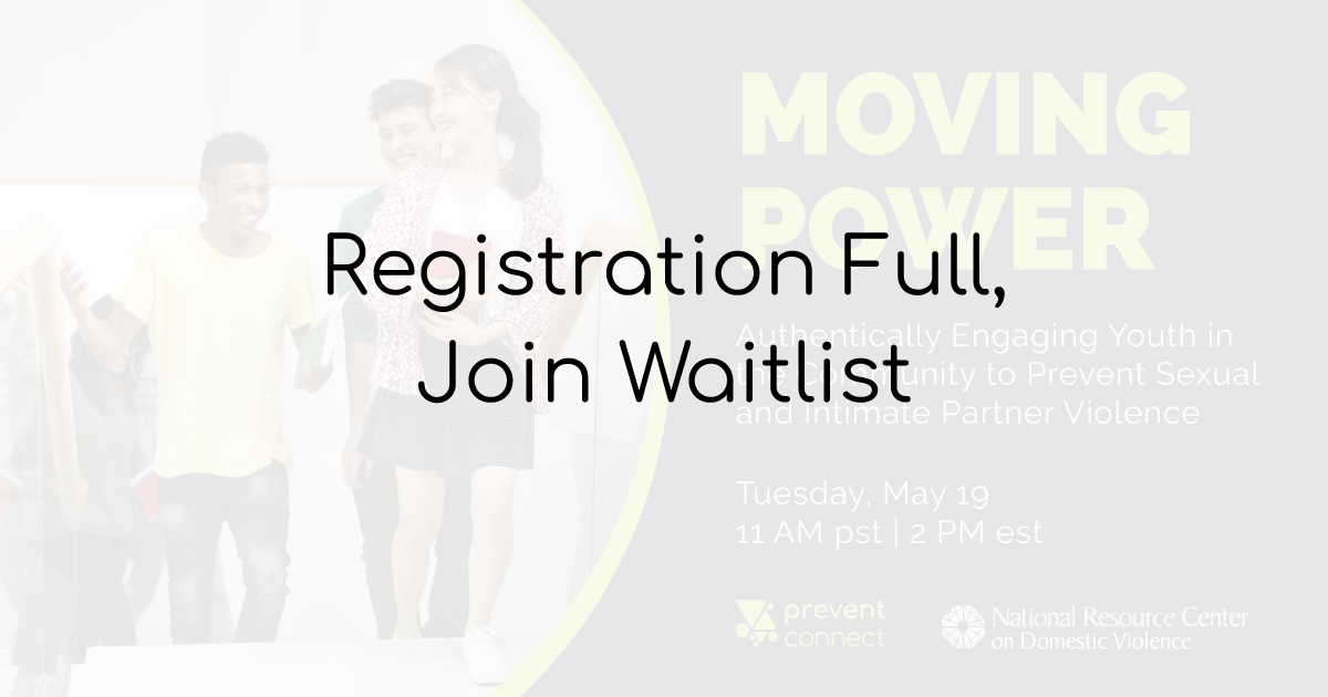 Moving Power: Authentically engaging youth in the community to prevent sexual and intimate partner violence. Tuesday May 19, 2020 11 AM pt/2 PM et. Join the waitlist: https://www.surveymonkey.com/r/WaitListMovingPower