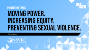Prevention Track MOVING POWER. INCREASING EQUITY. PREVENTING SEXUAL VIOLENCE. Timike Jones