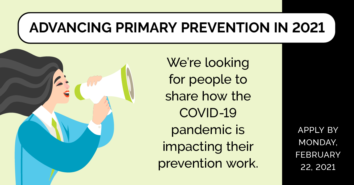 Advancing Primary Prevention in 2021. We're looking for people to share how the COVID-19 pandemic is impacting their prevention work. Apply by Monday February 22, 2021