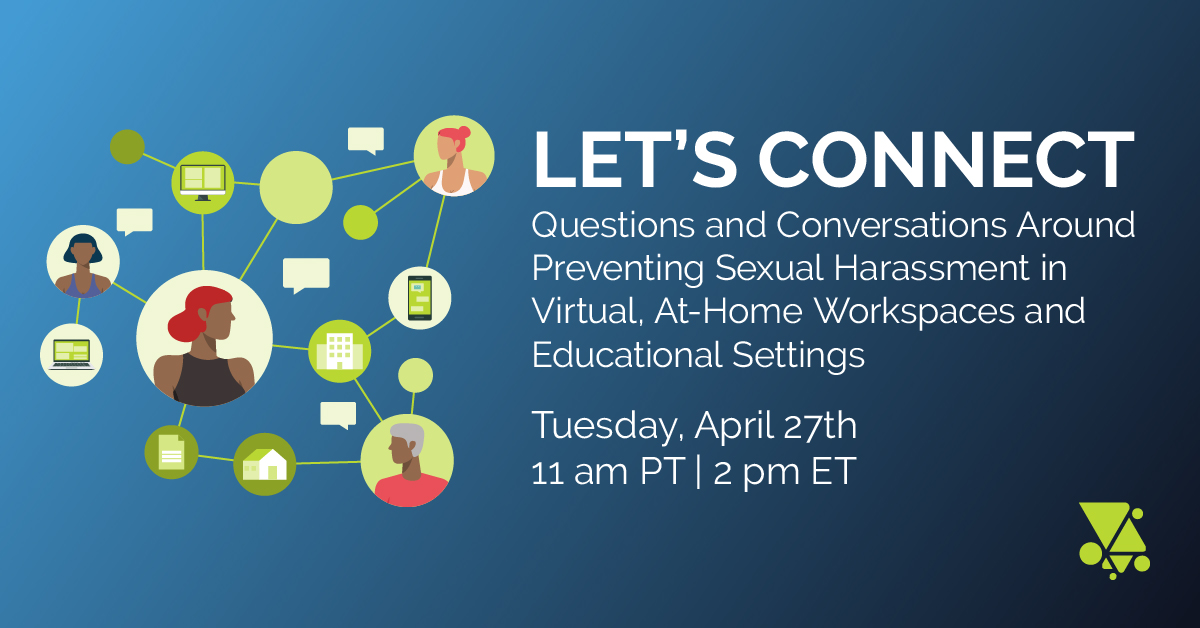Let's Connect: Questions and Conversations Around Preventing Sexual Harassment in Virtual, At-Home Workspaces and Educational Settings. Tuesday April 27th, 11 AM PT | 2 PM ET