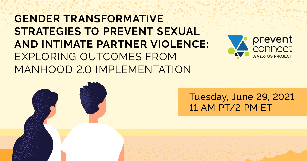 Gender Transformative Strategies to Prevent Sexual and Intimate Partner Violence: Exploring Outcomes from Manhood 2.0 Implementation. Tuesday June 29, 2021 11 AM PT/2 PM ET. Register at https://zoom.us/meeting/register/tJ0sceytrD0jHNDwNnngopFFFmJWi6L6sm2A
