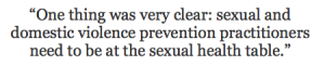 One thing was very clear: sexual and domestic violence prevention practitioners need to be at the sexual health table.