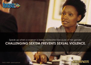 Speak up when a women is being mistreated because of her gender. Challenging sexism prevents sexual violence.