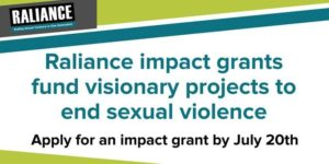 """White background with teal lettering that read Raliance impact grants fund visionary projects to end sexual violence. Apply for an impact grant by July 20th."""" The Raliance logo is in the top left hand corner."""