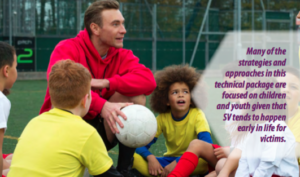 """An image of an adult male holding a soccer ball with four young people of mixed genders sitting on the ground below. The words """"Many of the strategies and approaches in this technical package are focused on children and youth given that SV tends to happen early in life for victims"""" appears on the right hand side of the image."""