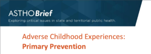 """ASTHO (Association of State and Territorial Health Officials) Brief """"Adverse Childhood Experiences: Primary Prevention"""""""