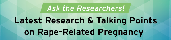 Ask the Researchers! Latest Research & Talking Points on Rape-Related Pregnancy