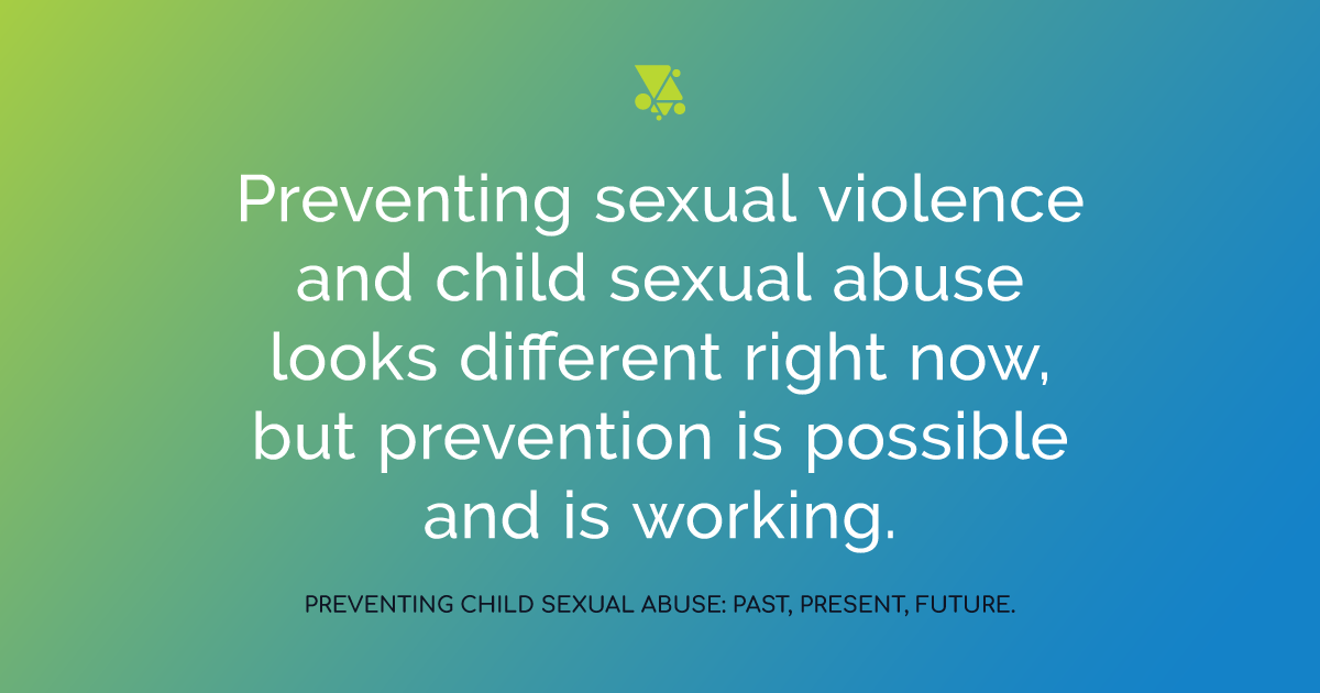 """""""Preventing sexual violence and child sexual abuse looks different right now, but prevention is possible and is working."""" Preventing child sexual abuse: past, present, future"""