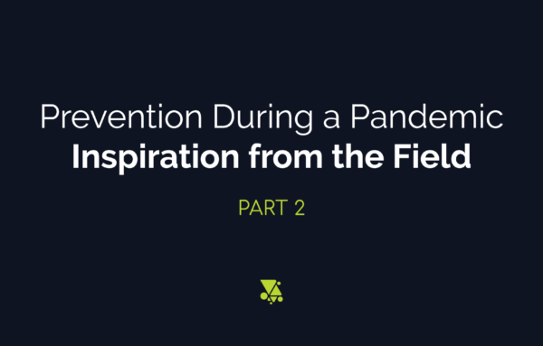Prevention During a Pandemic: Inspiration from the Field