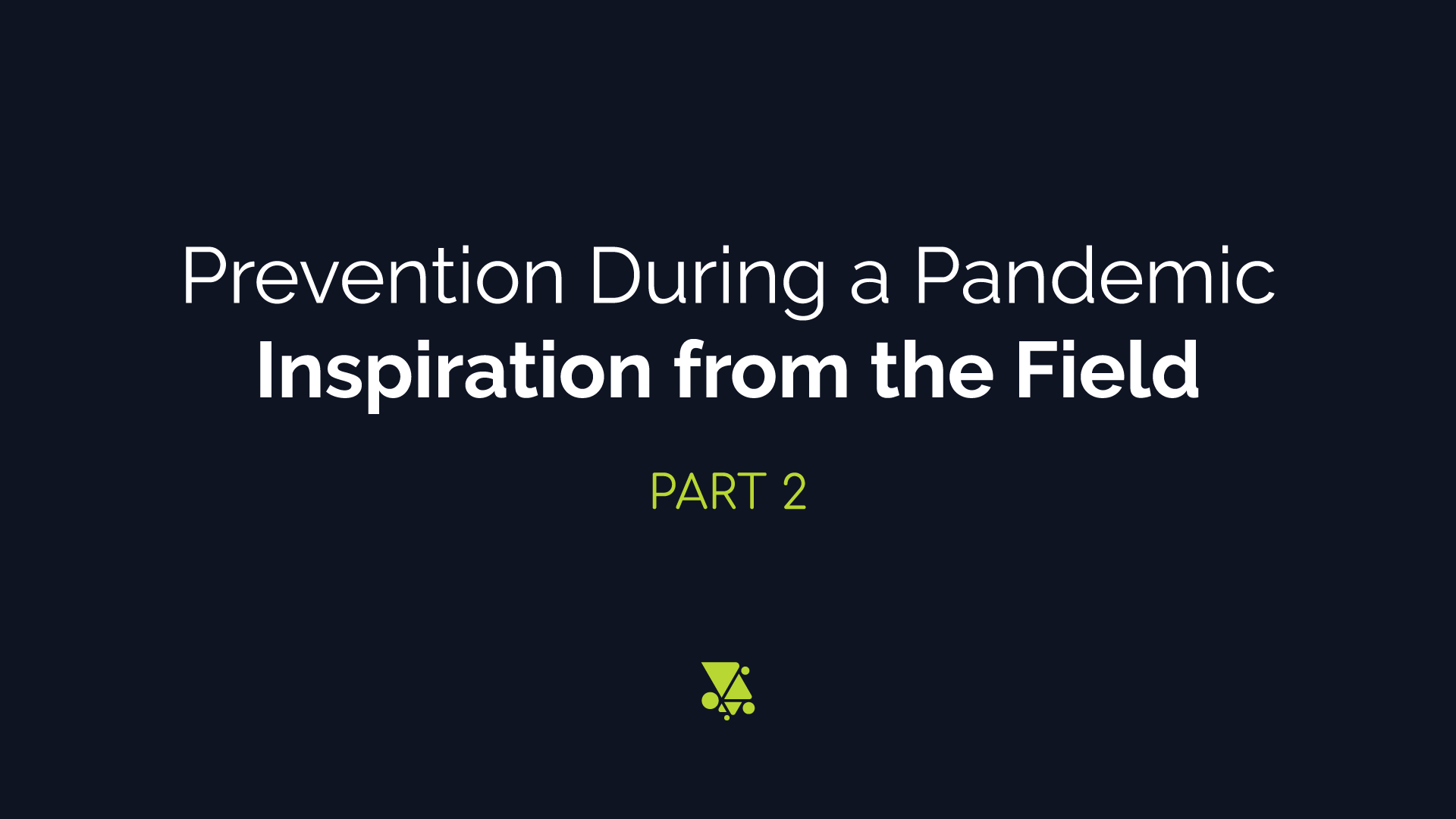 Prevention During a Pandemic: Inspiration from the Field Part 2
