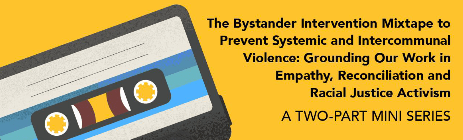The Bystander Intervention Mixtape to Prevent Systemic and Intercommunal Violence: Grounding our work in empathy, reconciliation, and racial justice activism. A two-part mini series
