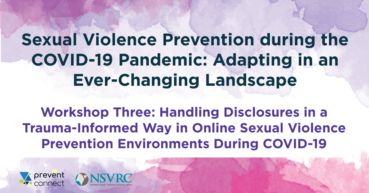 Sexual violence prevention during the COVID-19 pandemic: Adapting in an ever-changing landscape. Workshop three: handling disclosures in a trauma-informed way in online sexual violence prevention environments during COVID-19