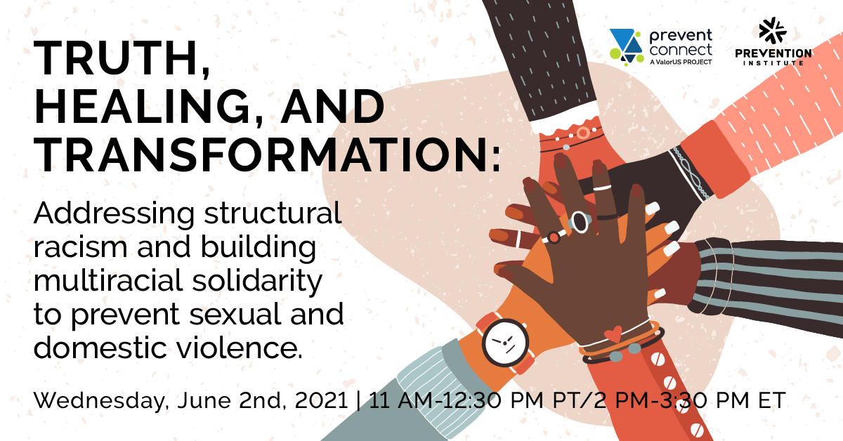 Truth, healing, and transformation: Addressing structural racism and building multiracial solidarity to prevent sexual and domestic violence. Wednesday June 2, 2021. 11 AM-12:30 PM PT/2 PM-3:30 PM ET