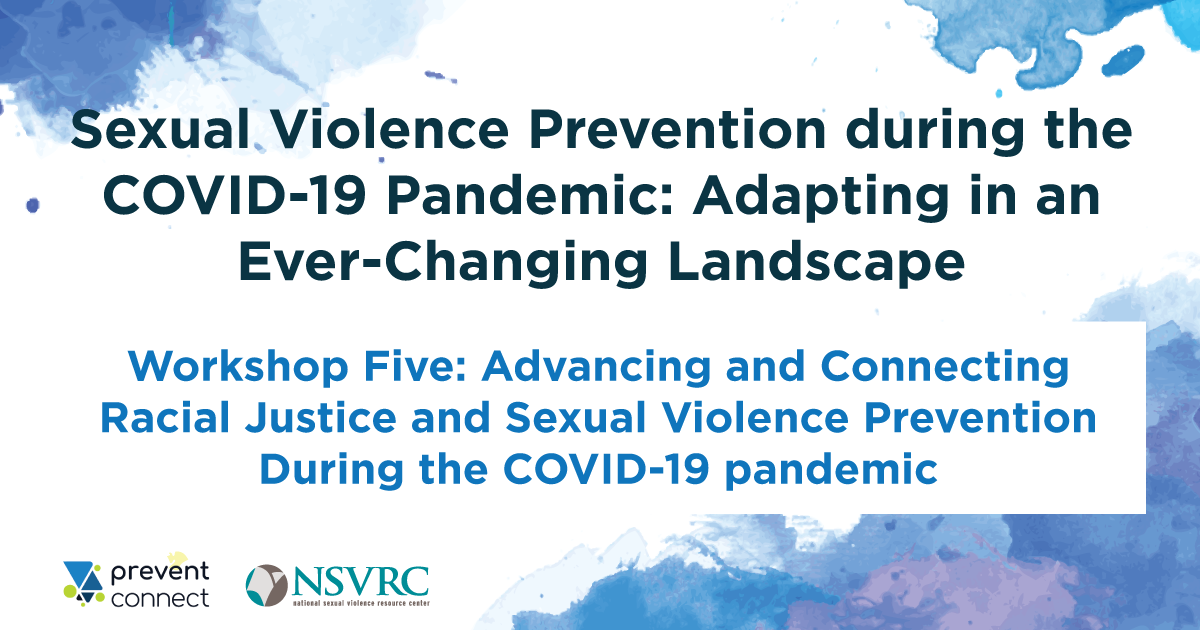 Sexual Violence Prevention during the COVID-19 Pandemic: Adapting in an Ever-Changing Landscape. Workshop Five: Advancing and Connecting Racial Justice and Sexual Violence Prevention During the COVID-19 pandemic