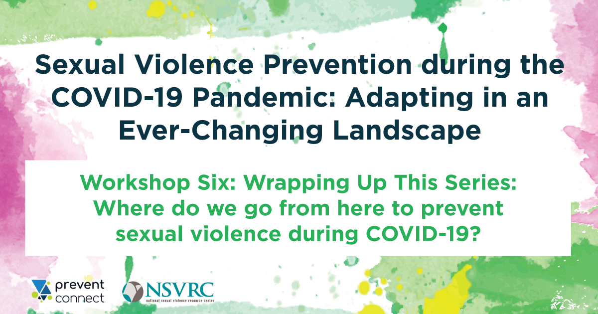 Sexual Violence Prevention During the COVID-19 Pandemic: Adapting in an Ever-Changing Landscape Workshop 6- Wrapping Up This Series: Where do we go from here to prevent sexual violence during COVID-19?